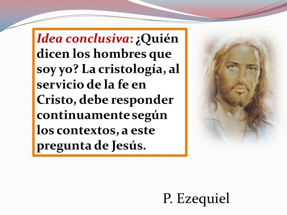 Idea conclusiva: ¿Quién dicen los hombres que soy yo? La cristología, al servicio de la fe en Cristo, debe responder continuamente según los contextos