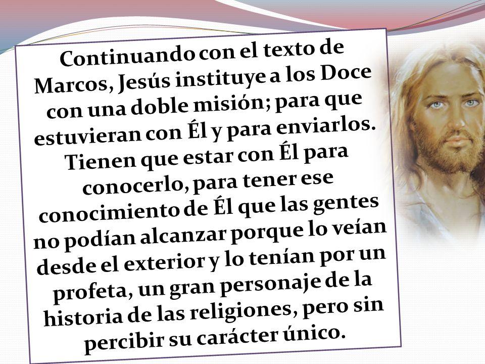 Continuando con el texto de Marcos, Jesús instituye a los Doce con una doble misión; para que estuvieran con Él y para enviarlos. Tienen que estar con