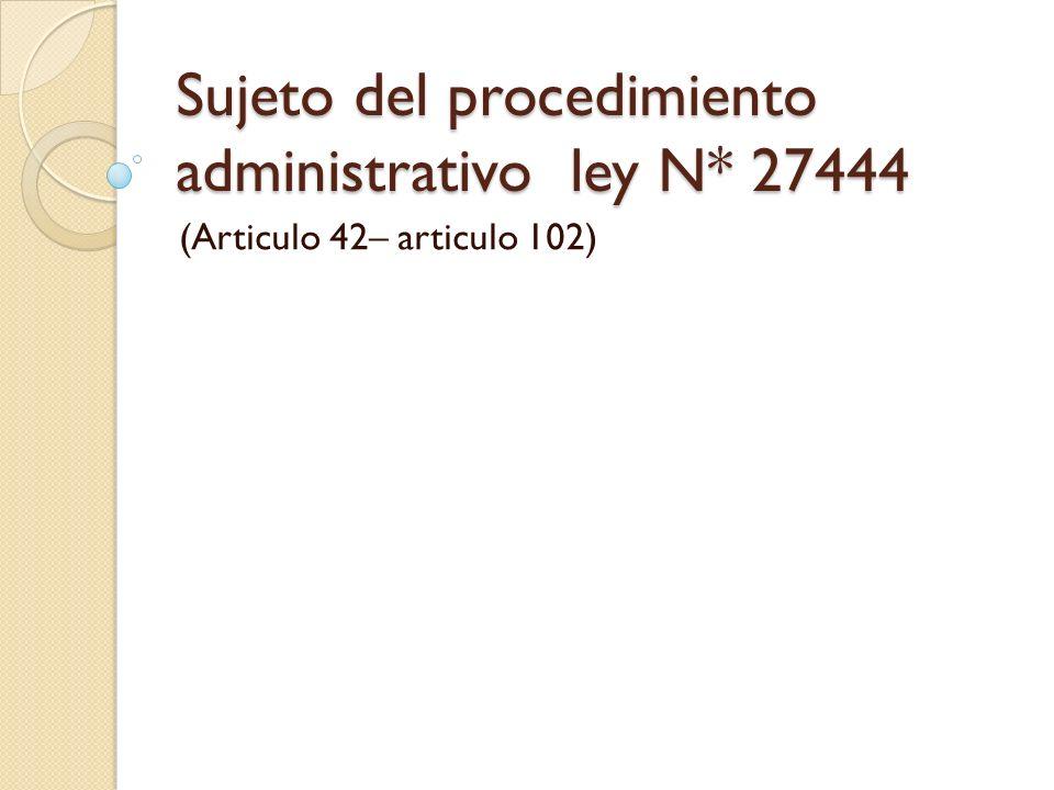 Sujeto del procedimiento administrativo ley N* 27444 (Articulo 42– articulo 102)