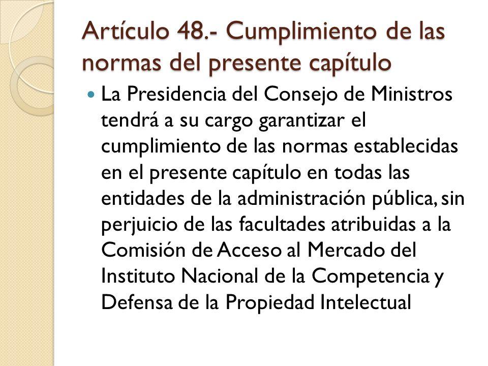 Artículo 48.- Cumplimiento de las normas del presente capítulo La Presidencia del Consejo de Ministros tendrá a su cargo garantizar el cumplimiento de