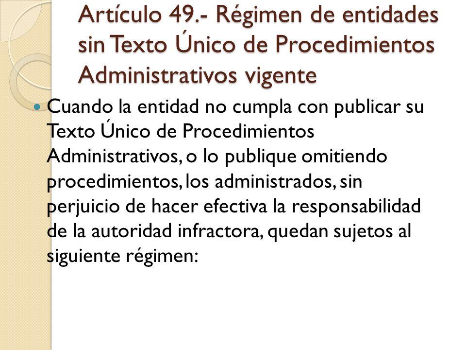 Artículo 49.- Régimen de entidades sin Texto Único de Procedimientos Administrativos vigente Cuando la entidad no cumpla con publicar su Texto Único d