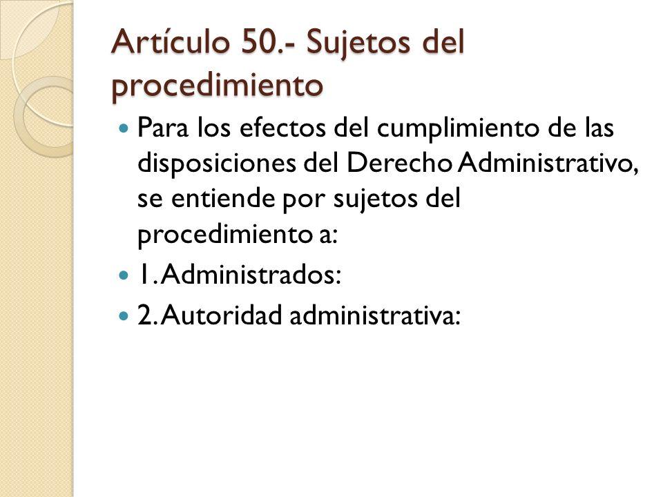 Artículo 50.- Sujetos del procedimiento Para los efectos del cumplimiento de las disposiciones del Derecho Administrativo, se entiende por sujetos del
