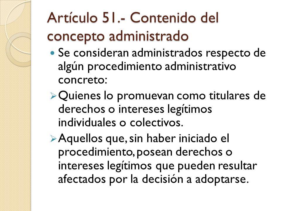 Artículo 51.- Contenido del concepto administrado Se consideran administrados respecto de algún procedimiento administrativo concreto: Quienes lo prom