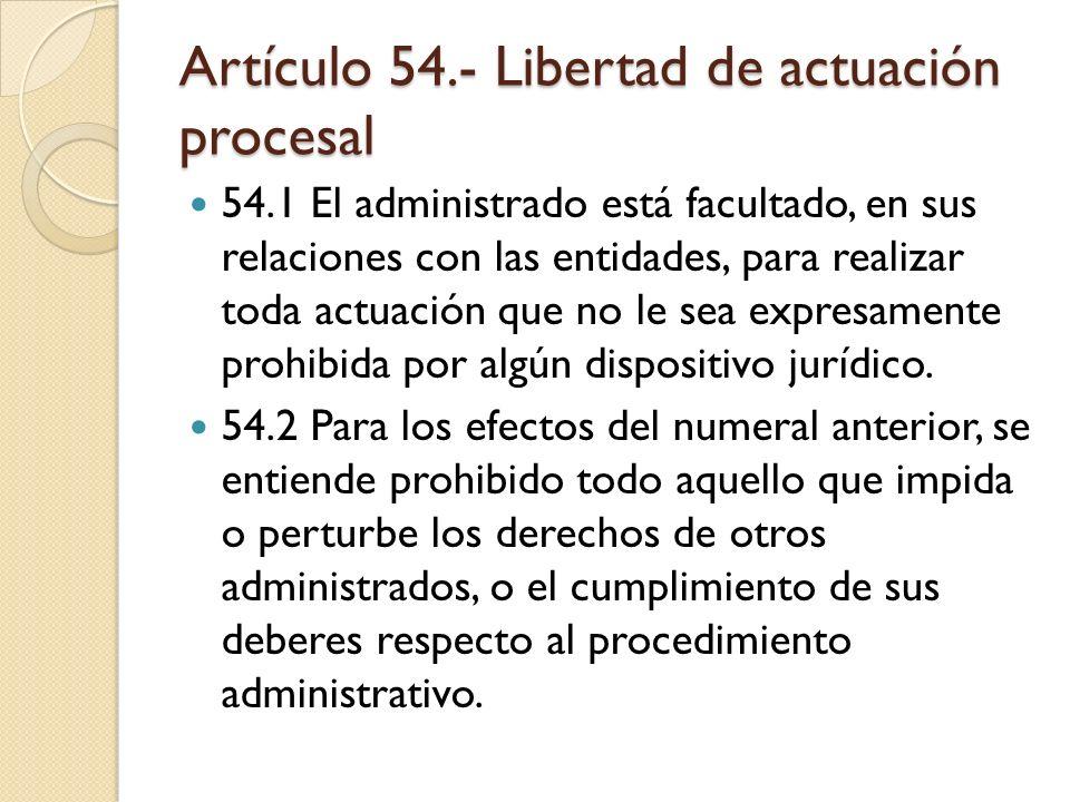 Artículo 54.- Libertad de actuación procesal 54.1 El administrado está facultado, en sus relaciones con las entidades, para realizar toda actuación qu