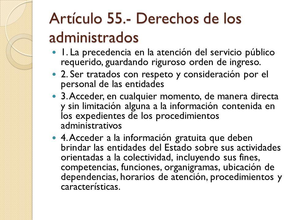 Artículo 55.- Derechos de los administrados 1. La precedencia en la atención del servicio público requerido, guardando riguroso orden de ingreso. 2. S