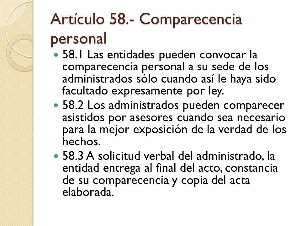 Artículo 58.- Comparecencia personal 58.1 Las entidades pueden convocar la comparecencia personal a su sede de los administrados sólo cuando así le ha