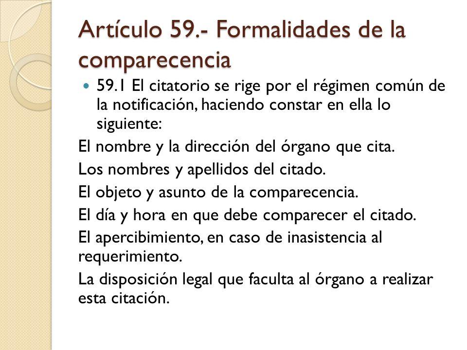 Artículo 59.- Formalidades de la comparecencia 59.1 El citatorio se rige por el régimen común de la notificación, haciendo constar en ella lo siguient