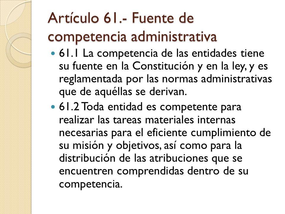 Artículo 61.- Fuente de competencia administrativa 61.1 La competencia de las entidades tiene su fuente en la Constitución y en la ley, y es reglament