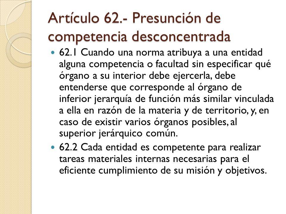 Artículo 62.- Presunción de competencia desconcentrada 62.1 Cuando una norma atribuya a una entidad alguna competencia o facultad sin especificar qué