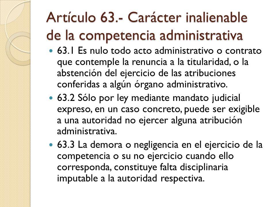 Artículo 63.- Carácter inalienable de la competencia administrativa 63.1 Es nulo todo acto administrativo o contrato que contemple la renuncia a la ti