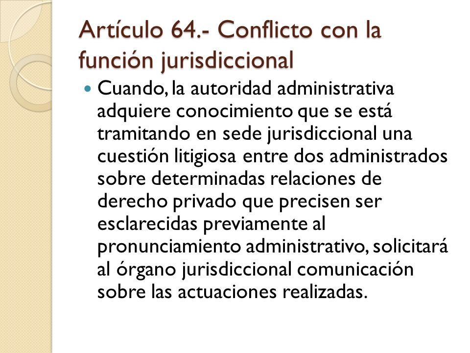 Artículo 64.- Conflicto con la función jurisdiccional Cuando, la autoridad administrativa adquiere conocimiento que se está tramitando en sede jurisdi