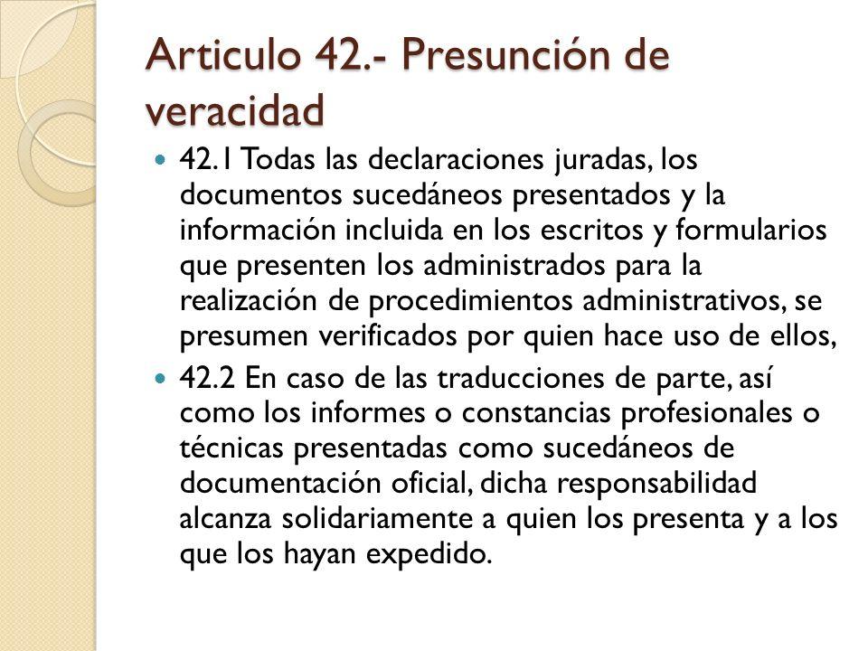Articulo 42.- Presunción de veracidad 42.1 Todas las declaraciones juradas, los documentos sucedáneos presentados y la información incluida en los esc