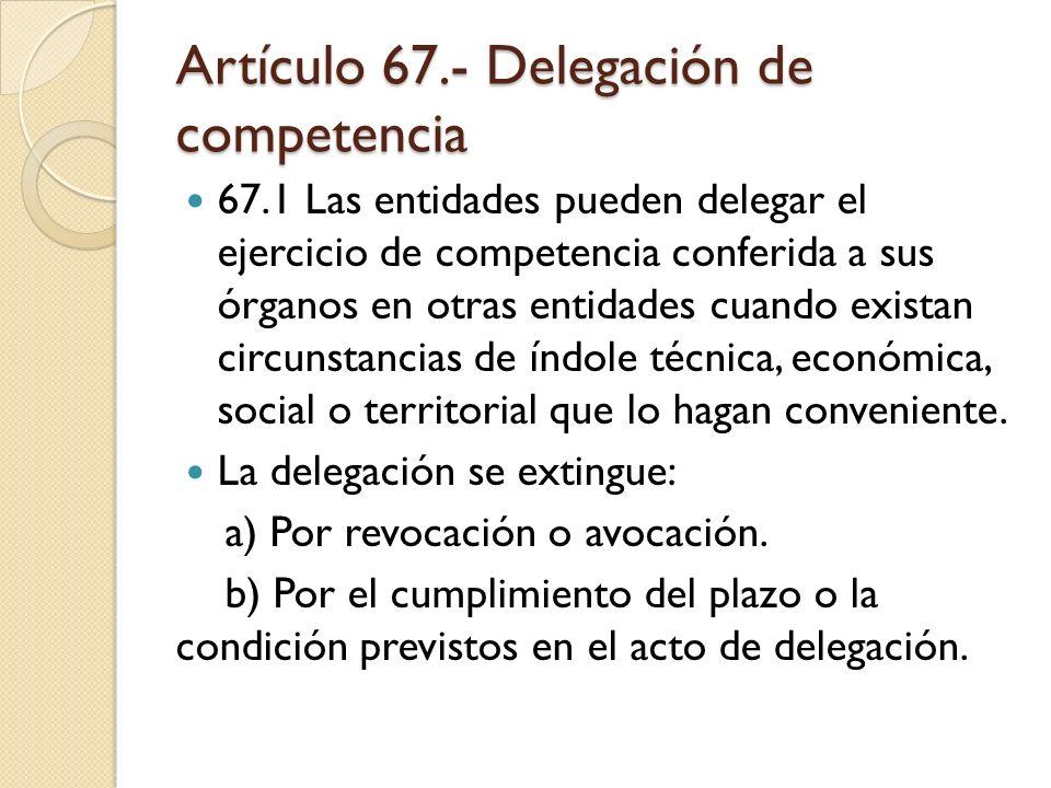 Artículo 67.- Delegación de competencia 67.1 Las entidades pueden delegar el ejercicio de competencia conferida a sus órganos en otras entidades cuand