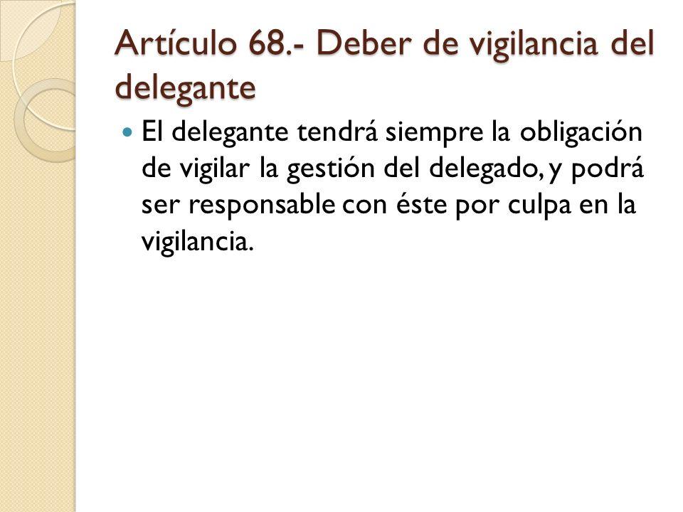 Artículo 68.- Deber de vigilancia del delegante El delegante tendrá siempre la obligación de vigilar la gestión del delegado, y podrá ser responsable