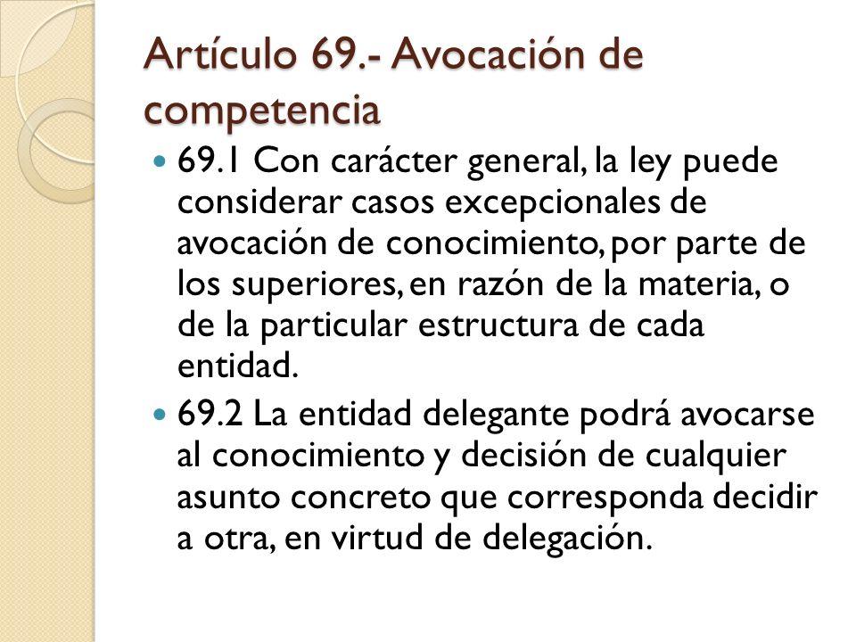 Artículo 69.- Avocación de competencia 69.1 Con carácter general, la ley puede considerar casos excepcionales de avocación de conocimiento, por parte