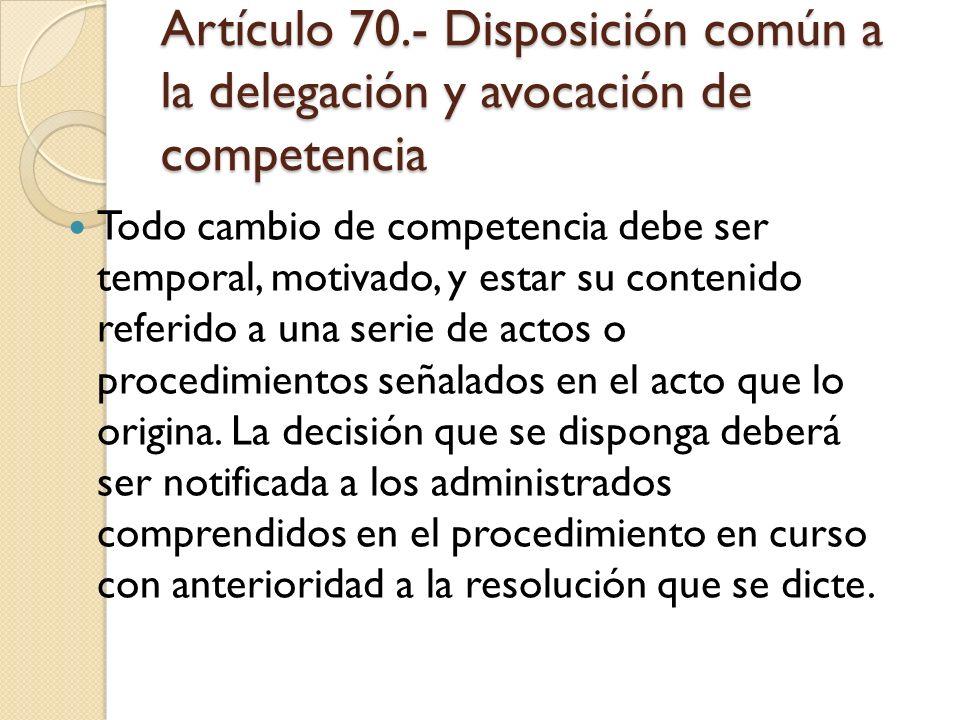 Artículo 70.- Disposición común a la delegación y avocación de competencia Todo cambio de competencia debe ser temporal, motivado, y estar su contenid