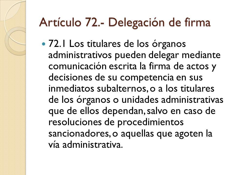 Artículo 72.- Delegación de firma 72.1 Los titulares de los órganos administrativos pueden delegar mediante comunicación escrita la firma de actos y d