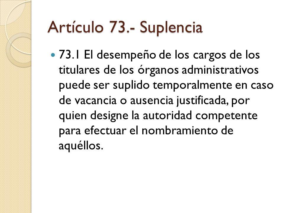 Artículo 73.- Suplencia 73.1 El desempeño de los cargos de los titulares de los órganos administrativos puede ser suplido temporalmente en caso de vac