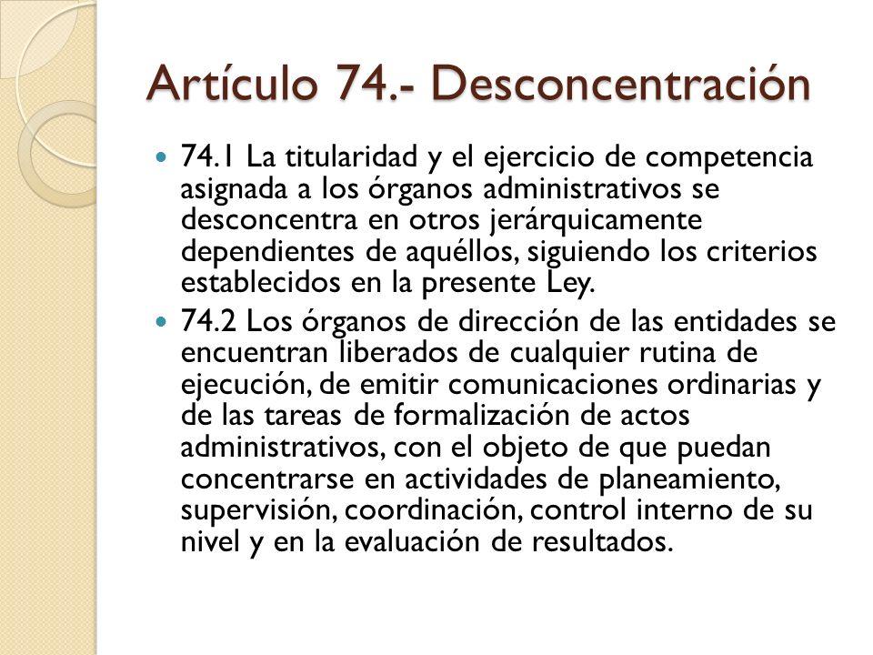 Artículo 74.- Desconcentración 74.1 La titularidad y el ejercicio de competencia asignada a los órganos administrativos se desconcentra en otros jerár