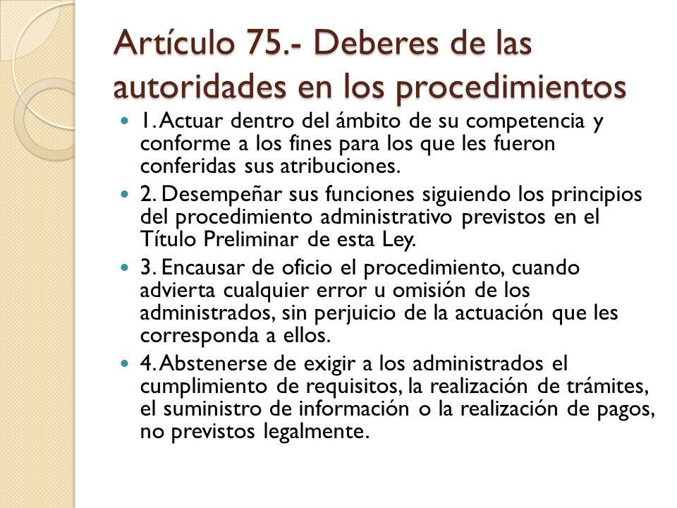 Artículo 75.- Deberes de las autoridades en los procedimientos 1. Actuar dentro del ámbito de su competencia y conforme a los fines para los que les f