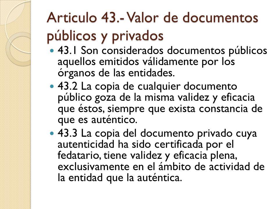 Articulo 43.- Valor de documentos públicos y privados 43.1 Son considerados documentos públicos aquellos emitidos válidamente por los órganos de las e