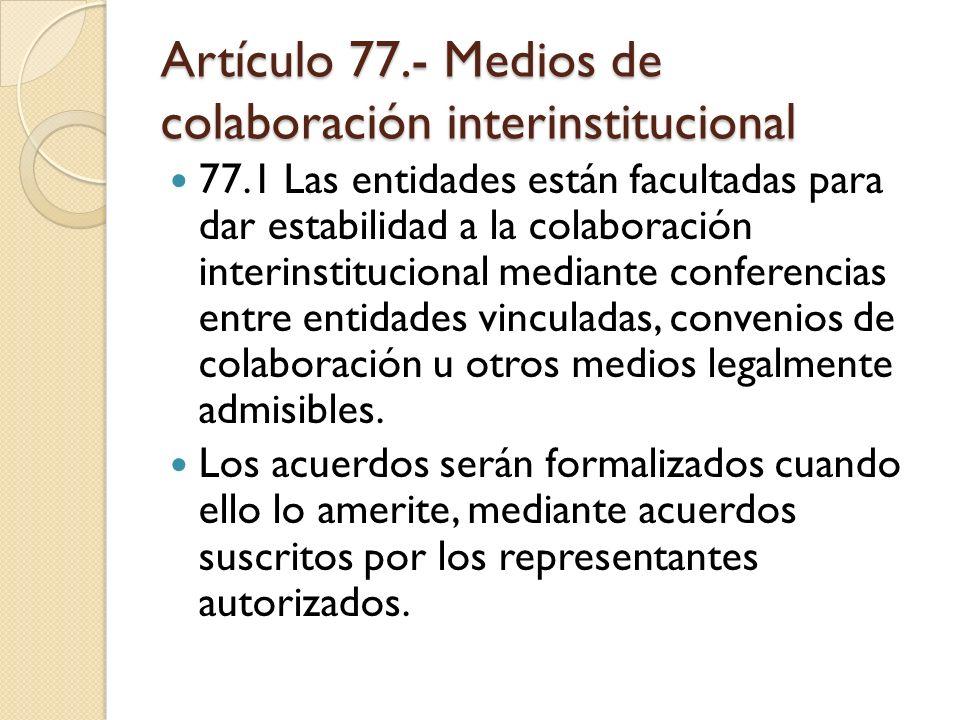 Artículo 77.- Medios de colaboración interinstitucional 77.1 Las entidades están facultadas para dar estabilidad a la colaboración interinstitucional