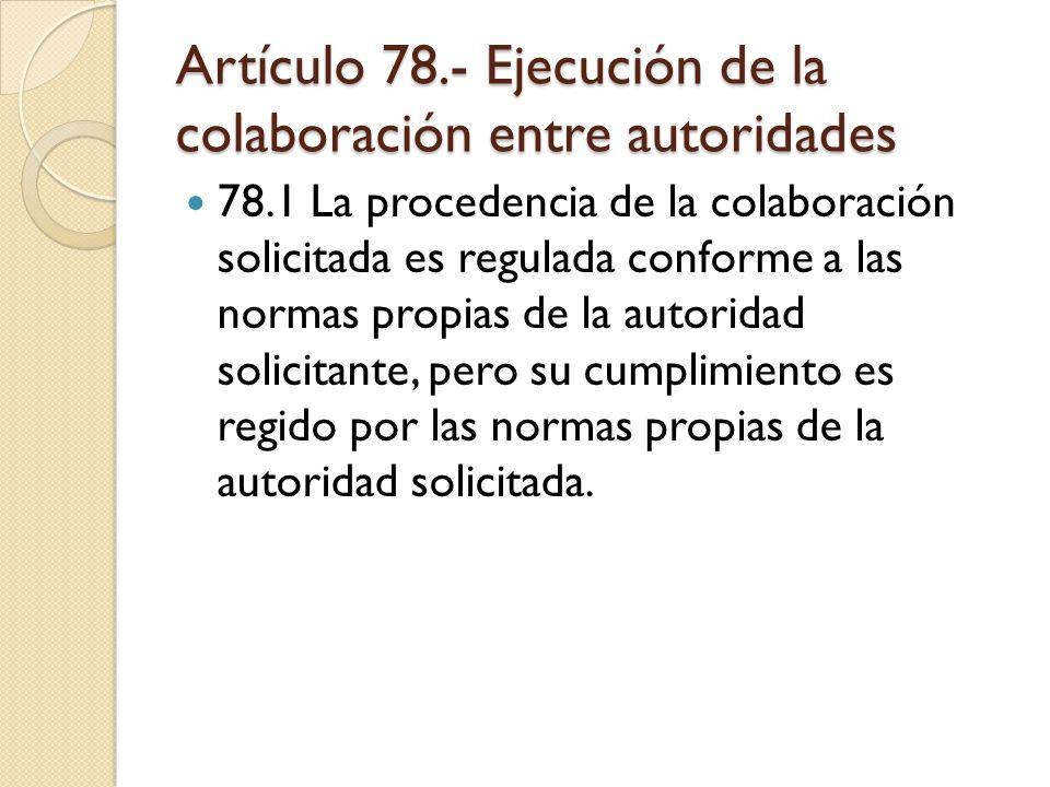 Artículo 78.- Ejecución de la colaboración entre autoridades 78.1 La procedencia de la colaboración solicitada es regulada conforme a las normas propi