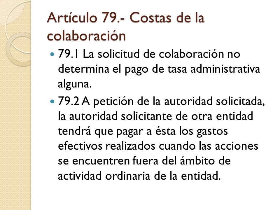 Artículo 79.- Costas de la colaboración 79.1 La solicitud de colaboración no determina el pago de tasa administrativa alguna. 79.2 A petición de la au