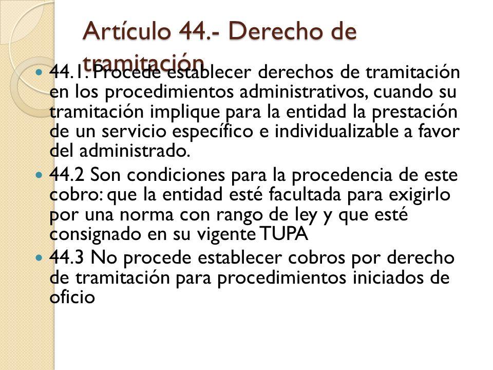 Artículo 44.- Derecho de tramitación 44.1. Procede establecer derechos de tramitación en los procedimientos administrativos, cuando su tramitación imp