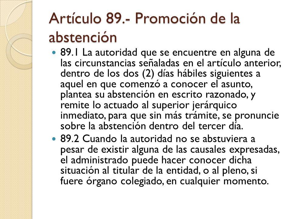 Artículo 89.- Promoción de la abstención 89.1 La autoridad que se encuentre en alguna de las circunstancias señaladas en el artículo anterior, dentro