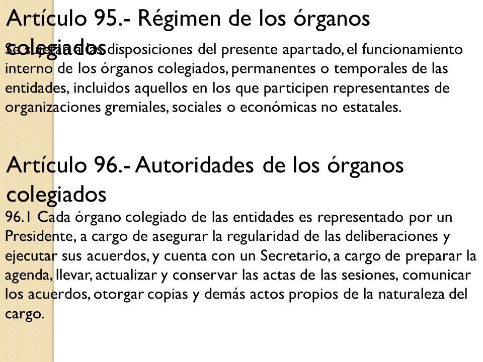 Artículo 95.- Régimen de los órganos colegiados Se sujetan a las disposiciones del presente apartado, el funcionamiento interno de los órganos colegia