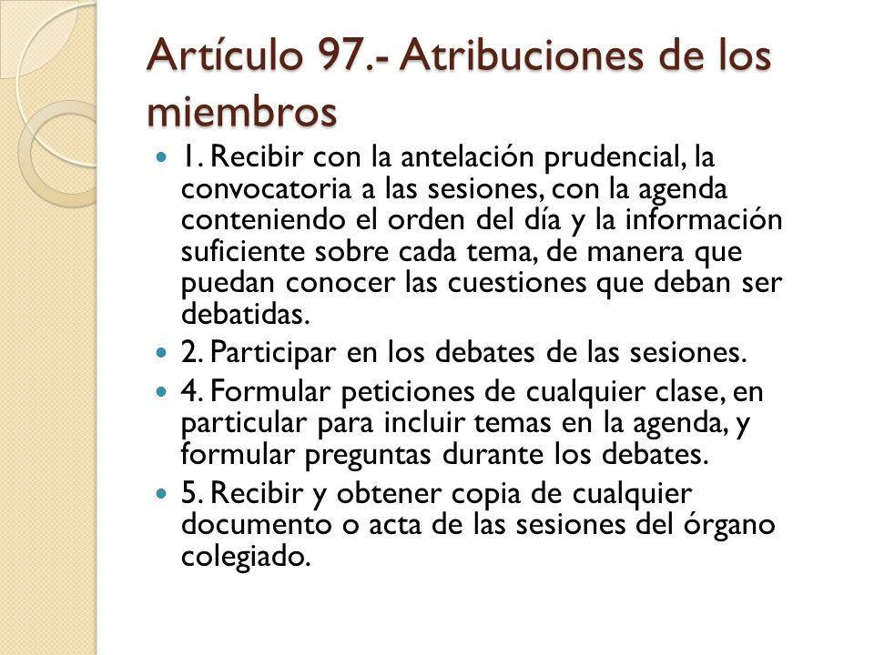 Artículo 97.- Atribuciones de los miembros 1. Recibir con la antelación prudencial, la convocatoria a las sesiones, con la agenda conteniendo el orden