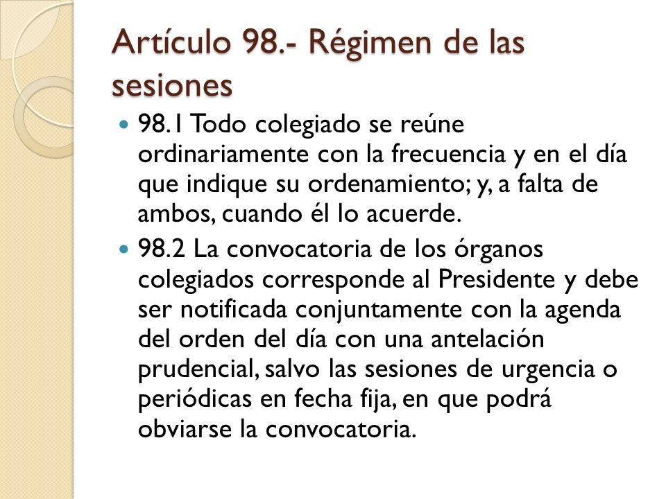 Artículo 98.- Régimen de las sesiones 98.1 Todo colegiado se reúne ordinariamente con la frecuencia y en el día que indique su ordenamiento; y, a falt