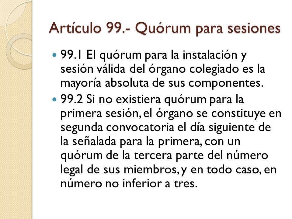 Artículo 99.- Quórum para sesiones 99.1 El quórum para la instalación y sesión válida del órgano colegiado es la mayoría absoluta de sus componentes.