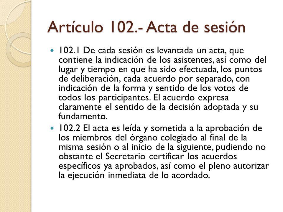 Artículo 102.- Acta de sesión 102.1 De cada sesión es levantada un acta, que contiene la indicación de los asistentes, así como del lugar y tiempo en