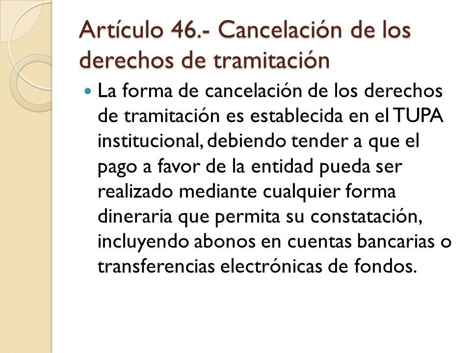 Artículo 46.- Cancelación de los derechos de tramitación La forma de cancelación de los derechos de tramitación es establecida en el TUPA instituciona