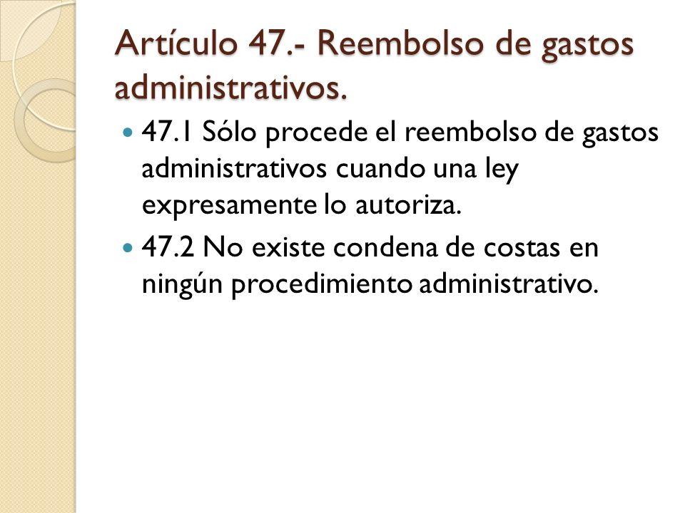 Artículo 47.- Reembolso de gastos administrativos. 47.1 Sólo procede el reembolso de gastos administrativos cuando una ley expresamente lo autoriza. 4