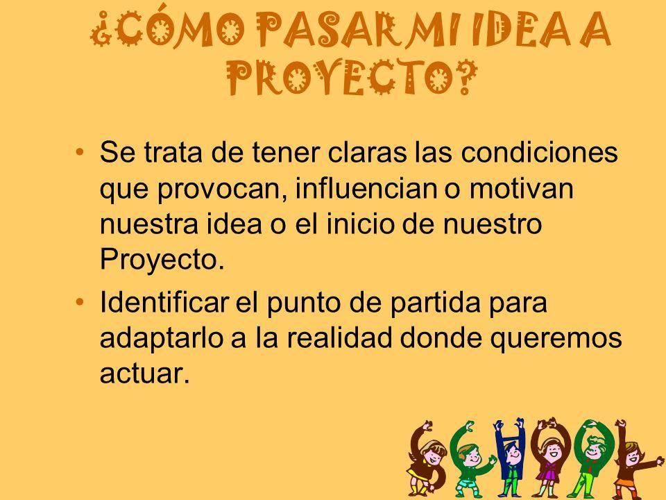 ¿CÓMO PASAR MI IDEA A PROYECTO? Se trata de tener claras las condiciones que provocan, influencian o motivan nuestra idea o el inicio de nuestro Proye