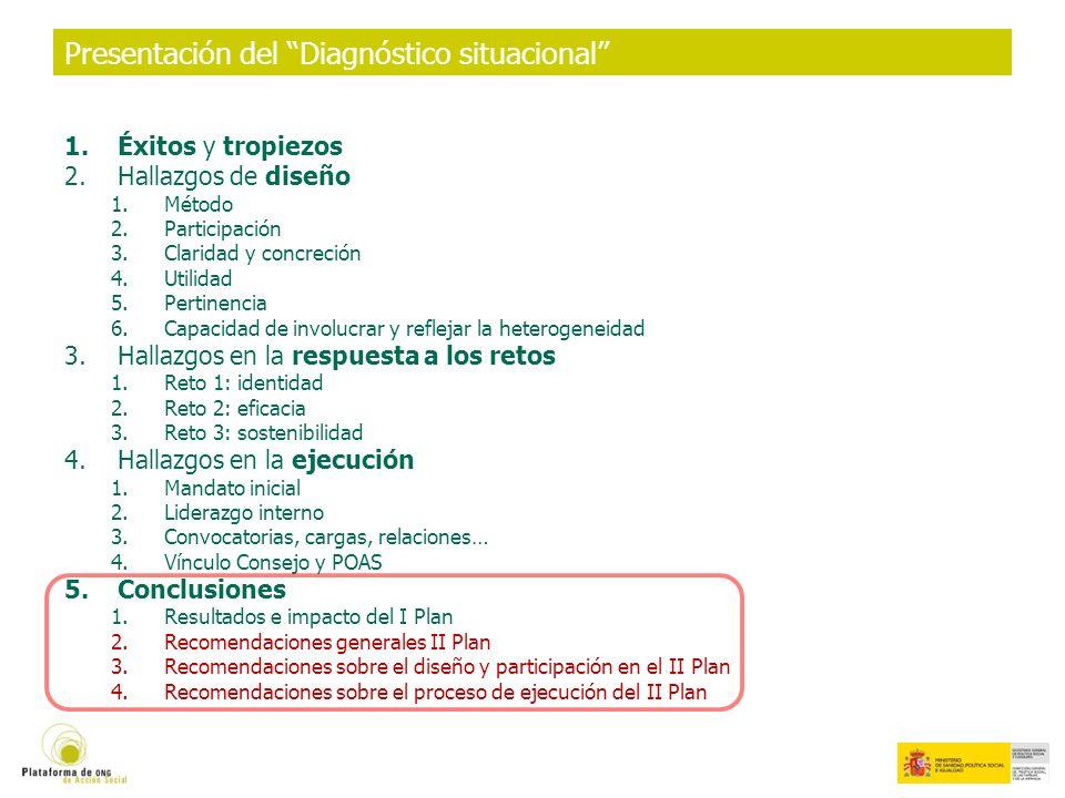 Presentación del Diagnóstico situacional 1.Éxitos y tropiezos 2.Hallazgos de diseño 1.Método 2.Participación 3.Claridad y concreción 4.Utilidad 5.Pertinencia 6.Capacidad de involucrar y reflejar la heterogeneidad 3.Hallazgos en la respuesta a los retos 1.Reto 1: identidad 2.Reto 2: eficacia 3.Reto 3: sostenibilidad 4.Hallazgos en la ejecución 1.Mandato inicial 2.Liderazgo interno 3.Convocatorias, cargas, relaciones… 4.Vínculo Consejo y POAS 5.Conclusiones 1.Resultados e impacto del I Plan 2.Recomendaciones generales II Plan 3.Recomendaciones sobre el diseño y participación en el II Plan 4.Recomendaciones sobre el proceso de ejecución del II Plan