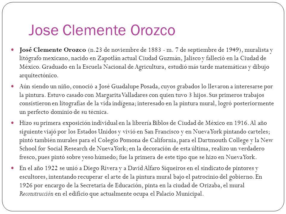 Jose Clemente Orozco José Clemente Orozco (n.23 de noviembre de 1883 - m. 7 de septiembre de 1949), muralista y litógrafo mexicano, nacido en Zapotlán