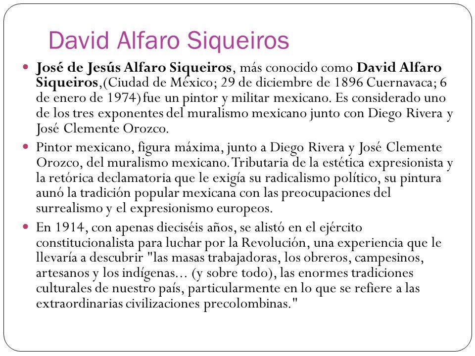 David Alfaro Siqueiros José de Jesús Alfaro Siqueiros, más conocido como David Alfaro Siqueiros,(Ciudad de México; 29 de diciembre de 1896 Cuernavaca;
