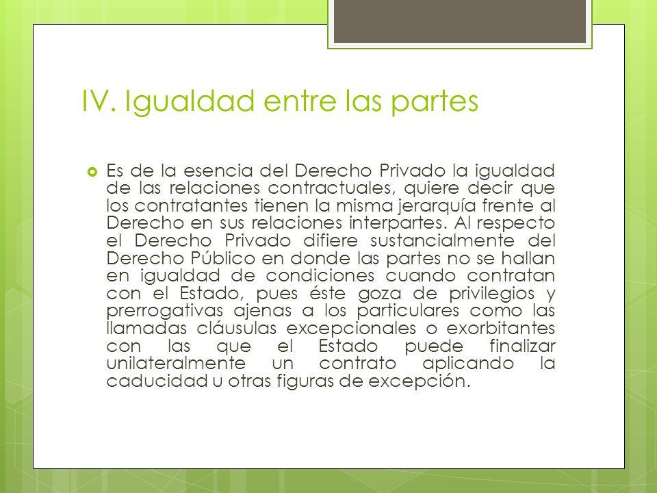 IV. Igualdad entre las partes Es de la esencia del Derecho Privado la igualdad de las relaciones contractuales, quiere decir que los contratantes tien