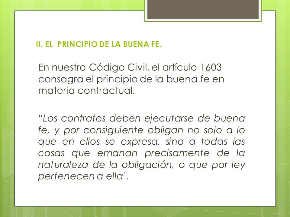 II. EL PRINCIPIO DE LA BUENA FE. En nuestro Código Civil, el artículo 1603 consagra el principio de la buena fe en materia contractual. Los contratos