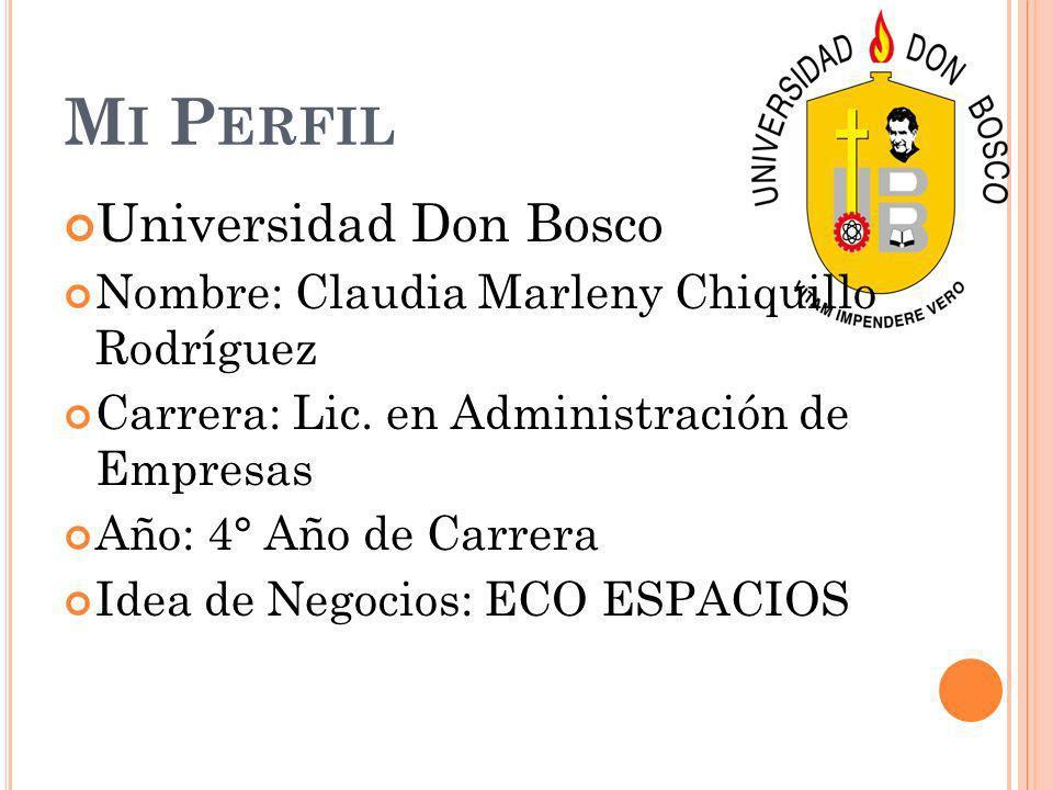 M I P ERFIL Universidad Don Bosco Nombre: Claudia Marleny Chiquillo Rodríguez Carrera: Lic. en Administración de Empresas Año: 4° Año de Carrera Idea