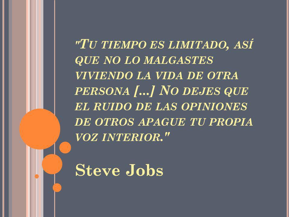 T U TIEMPO ES LIMITADO, ASÍ QUE NO LO MALGASTES VIVIENDO LA VIDA DE OTRA PERSONA [...] N O DEJES QUE EL RUIDO DE LAS OPINIONES DE OTROS APAGUE TU PROPIA VOZ INTERIOR. Steve Jobs