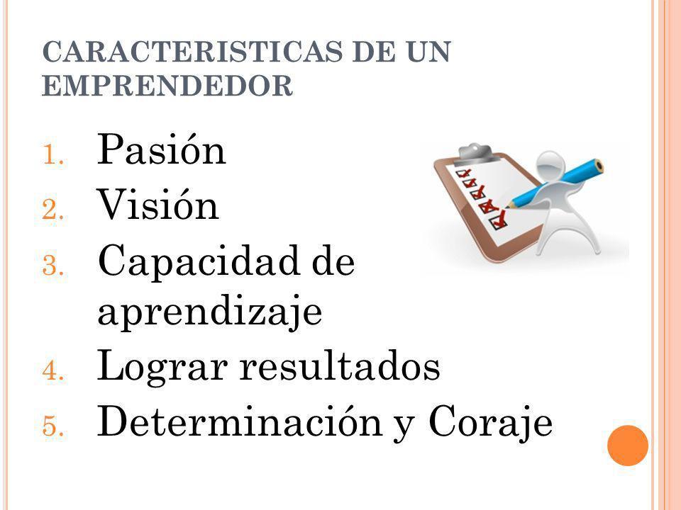 CARACTERISTICAS DE UN EMPRENDEDOR 1. Pasión 2. Visión 3. Capacidad de aprendizaje 4. Lograr resultados 5. Determinación y Coraje