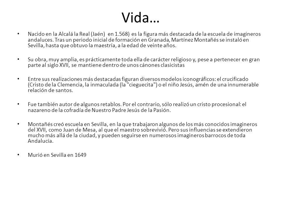 Vida… Nacido en la Alcalá la Real (Jaén) en 1.568) es la figura más destacada de la escuela de imagineros andaluces. Tras un periodo inicial de formac