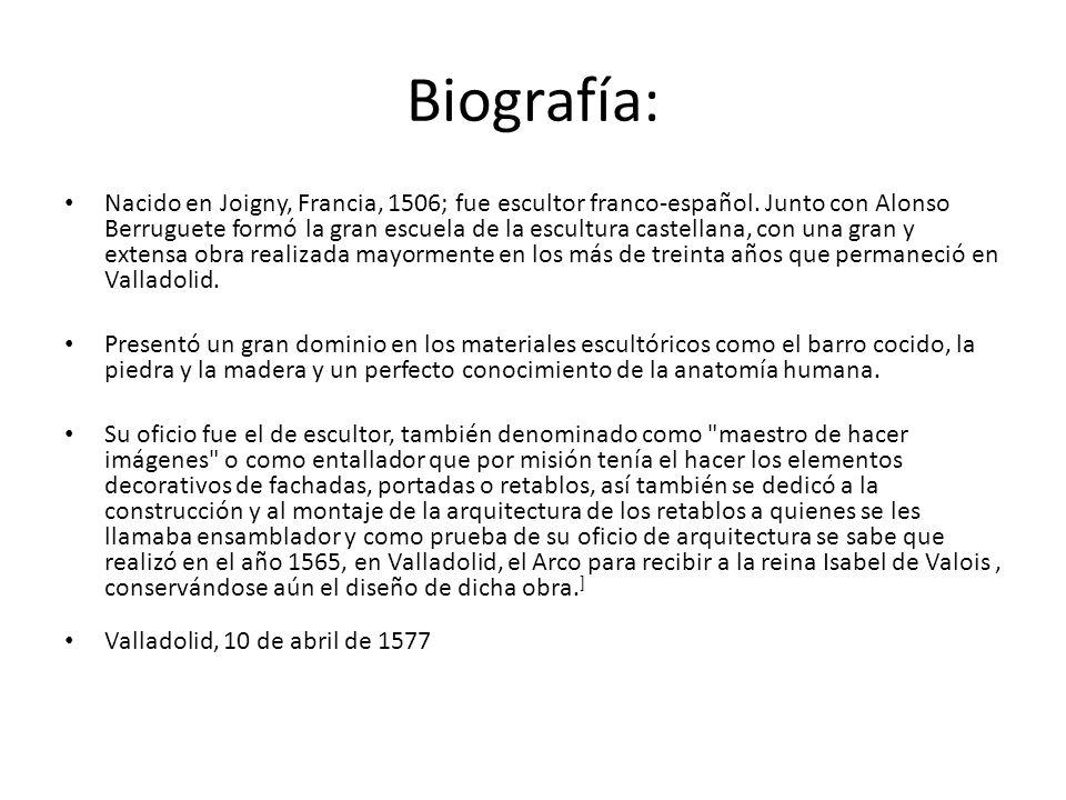 Biografía: Nacido en Joigny, Francia, 1506; fue escultor franco-español. Junto con Alonso Berruguete formó la gran escuela de la escultura castellana,