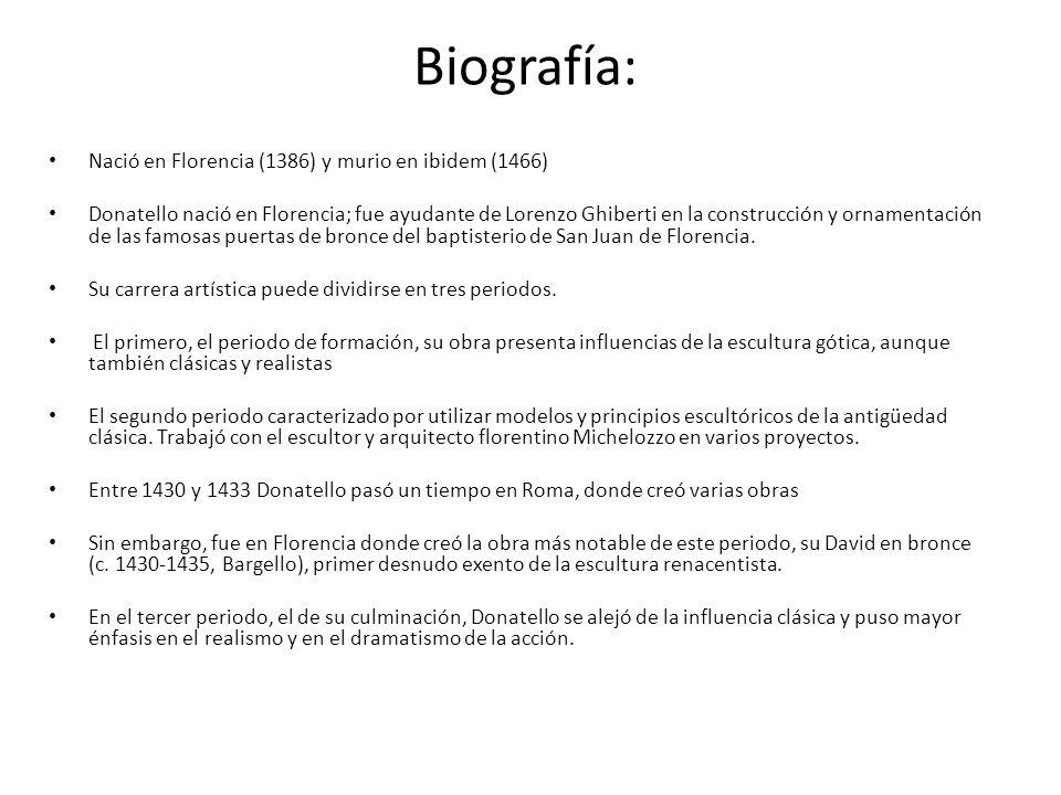 Biografía: Nació en Florencia (1386) y murio en ibidem (1466) Donatello nació en Florencia; fue ayudante de Lorenzo Ghiberti en la construcción y orna