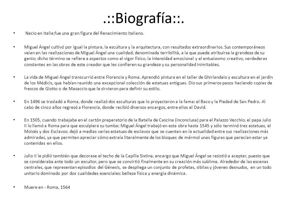 .::Biografía::. Nacio en Italia;fue una gran figura del Renacimiento italiano. Miguel Ángel cultivó por igual la pintura, la escultura y la arquitectu